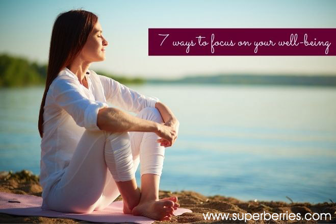 7 Ways to Focus on Your Well Being |Superberries Blog